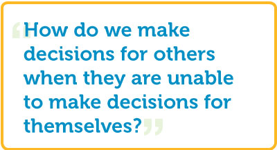 """How do we make decisions for others when they are unable to make decisions for themselves?"""