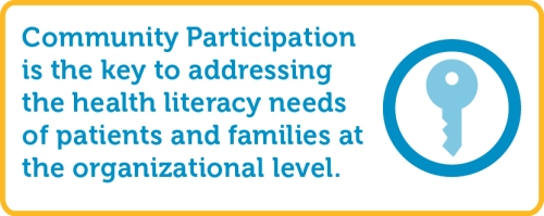 """Community participation is key to addressing the health literacy needs of patients and families at the organizational level."""