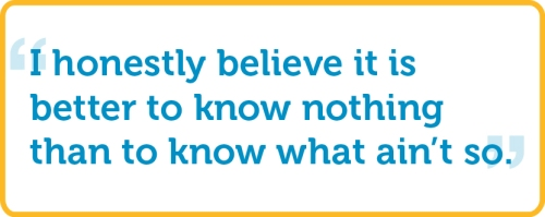 """I honestly believe it is better to know nothing than to know what ain't so."""